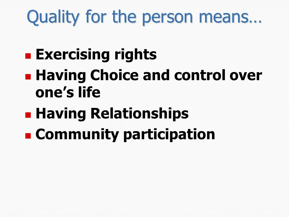 Quality for the person means… Exercising rights Having Choice and control over ones life Having Relationships Community participation
