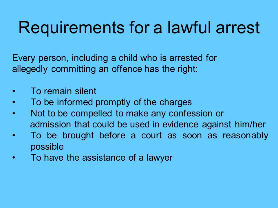 Requirements for a lawful arrest Every person, including a child who is arrested for allegedly committing an offence has the right: To remain silent T