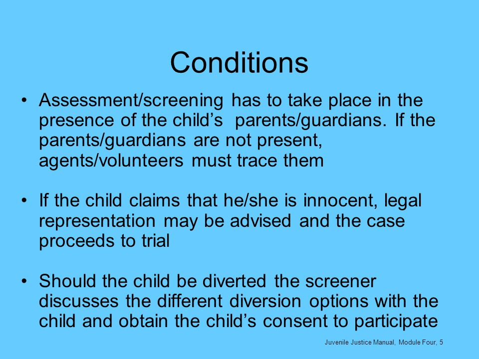 Conditions Assessment/screening has to take place in the presence of the childs parents/guardians. If the parents/guardians are not present, agents/vo