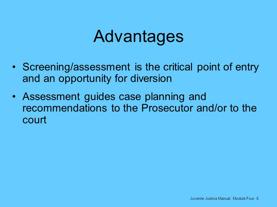 Advantages Screening/assessment is the critical point of entry and an opportunity for diversion Assessment guides case planning and recommendations to