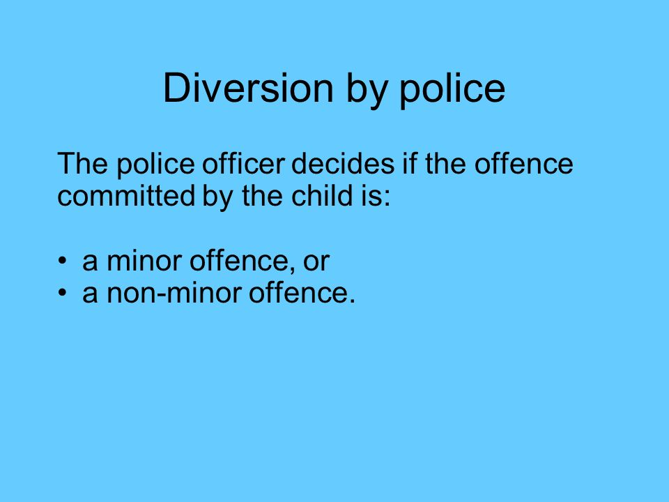 Minor offence The police officer will decide immediately whether to: Arrange a police caution Send the child to diversionary options Send the child to Court Depending on on: The seriousness of the offence Whether the child has offended before Whether the child admits the offence or denies it If the offence is denied, the child will go straight to Court.