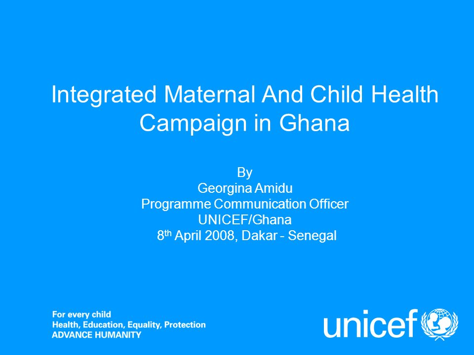 Integrated Maternal And Child Health Campaign in Ghana By Georgina Amidu Programme Communication Officer UNICEF/Ghana 8 th April 2008, Dakar - Senegal