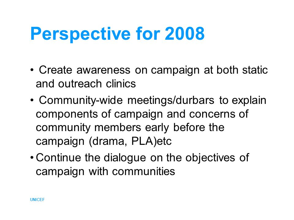 UNICEF Perspective for 2008 Create awareness on campaign at both static and outreach clinics Community-wide meetings/durbars to explain components of