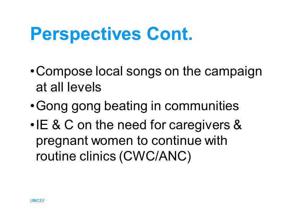 UNICEF Perspectives Cont. Compose local songs on the campaign at all levels Gong gong beating in communities IE & C on the need for caregivers & pregn