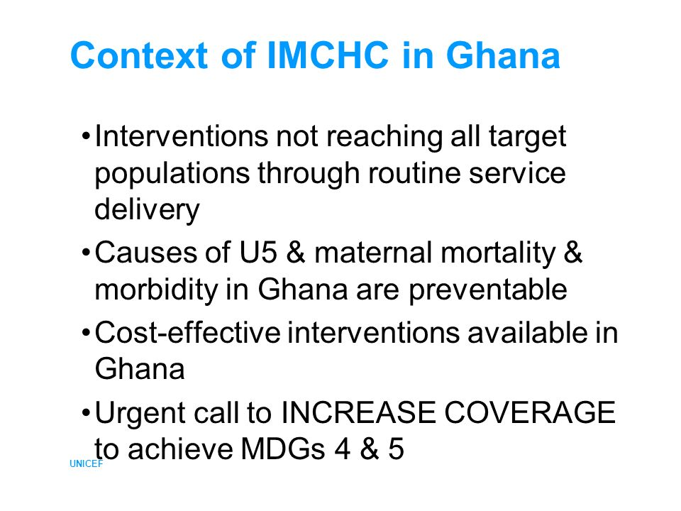 UNICEF Context of IMCHC in Ghana Interventions not reaching all target populations through routine service delivery Causes of U5 & maternal mortality & morbidity in Ghana are preventable Cost-effective interventions available in Ghana Urgent call to INCREASE COVERAGE to achieve MDGs 4 & 5