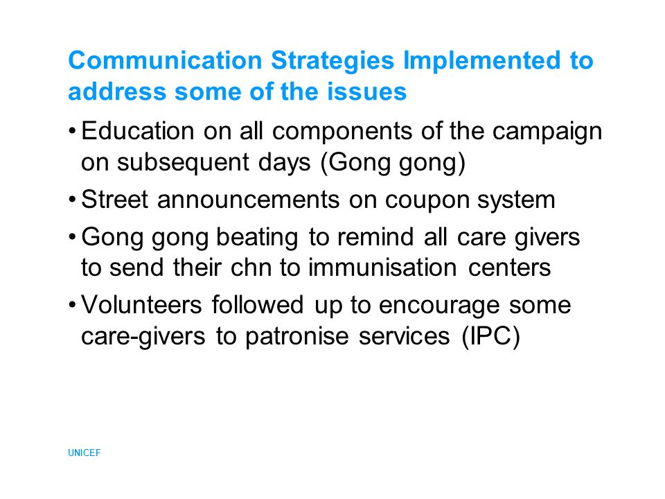 UNICEF Communication Strategies Implemented to address some of the issues Education on all components of the campaign on subsequent days (Gong gong) Street announcements on coupon system Gong gong beating to remind all care givers to send their chn to immunisation centers Volunteers followed up to encourage some care-givers to patronise services (IPC)