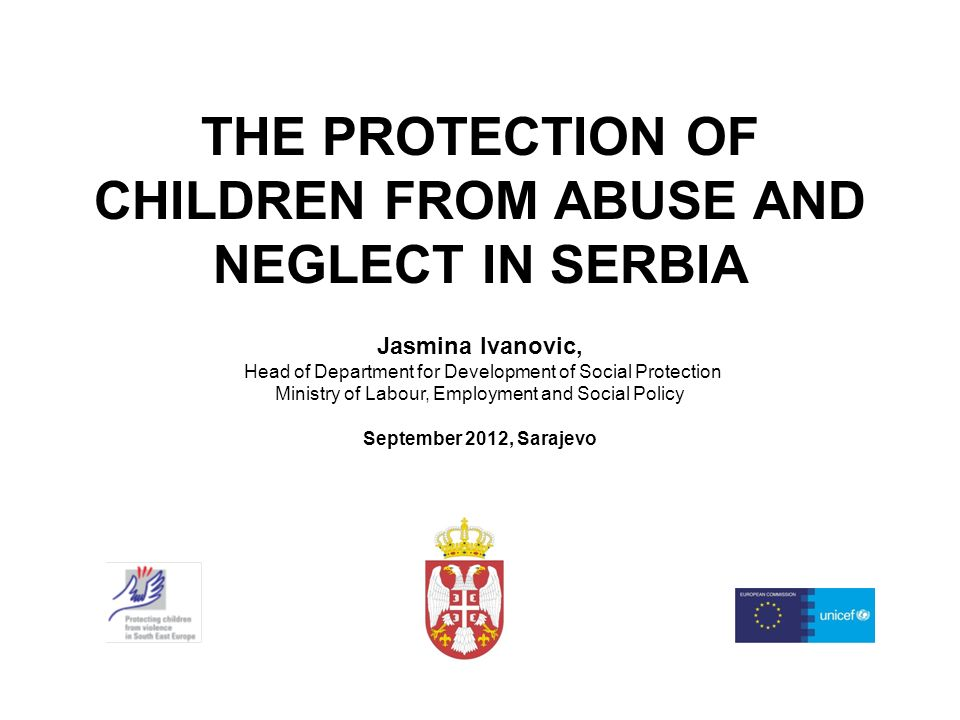THE PROTECTION OF CHILDREN FROM ABUSE AND NEGLECT IN SERBIA Jasmina Ivanovic, Head of Department for Development of Social Protection Ministry of Labour, Employment and Social Policy September 2012, Sarajevo