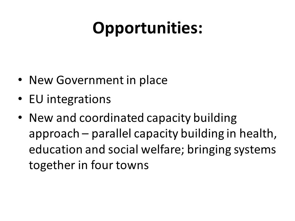 Opportunities: New Government in place EU integrations New and coordinated capacity building approach – parallel capacity building in health, education and social welfare; bringing systems together in four towns