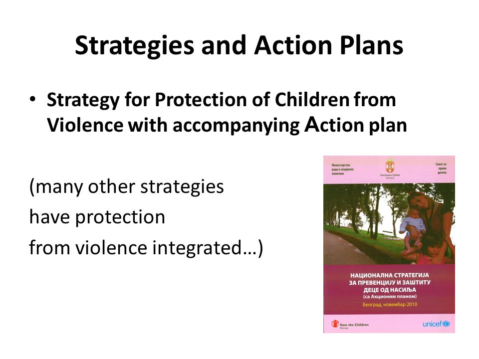 Strategies and Action Plans Strategy for Protection of Children from Violence with accompanying A ction plan (many other strategies have protection from violence integrated…)