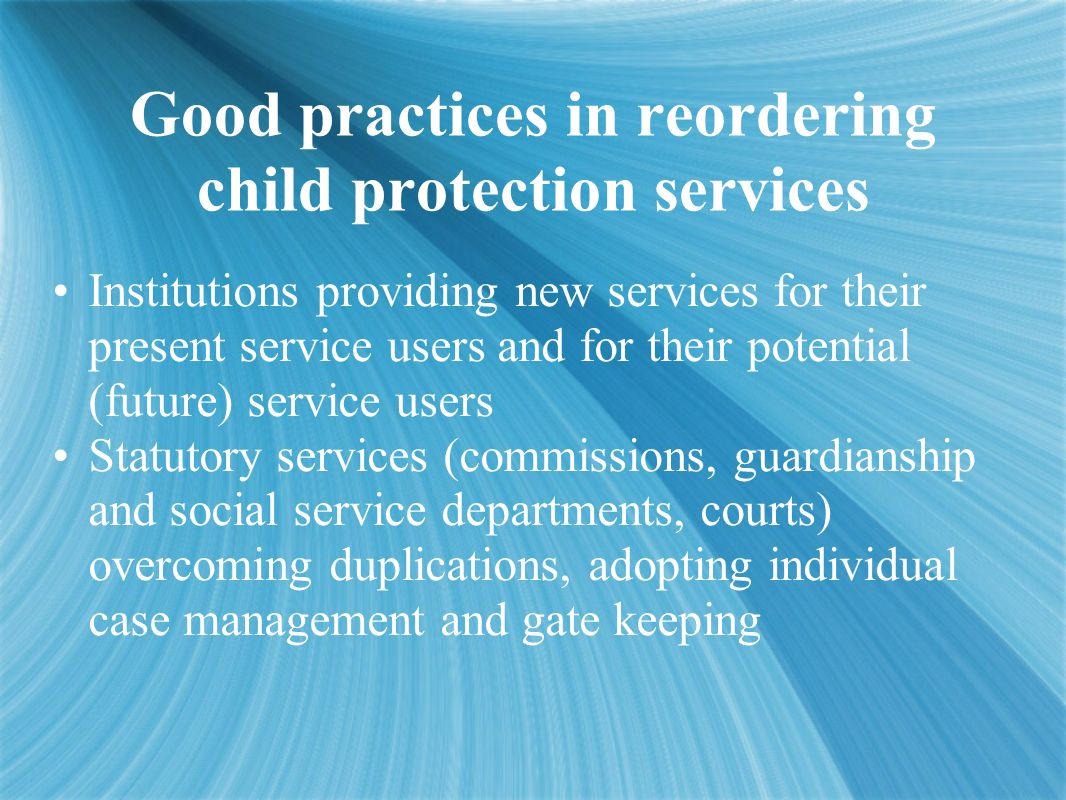 Good practices in reordering child protection services Institutions providing new services for their present service users and for their potential (future) service users Statutory services (commissions, guardianship and social service departments, courts) overcoming duplications, adopting individual case management and gate keeping