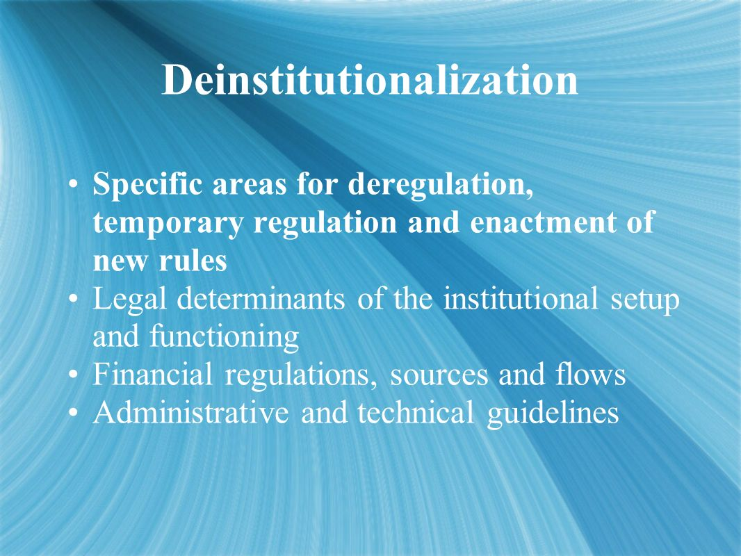 Deinstitutionalization Specific areas for deregulation, temporary regulation and enactment of new rules Legal determinants of the institutional setup and functioning Financial regulations, sources and flows Administrative and technical guidelines