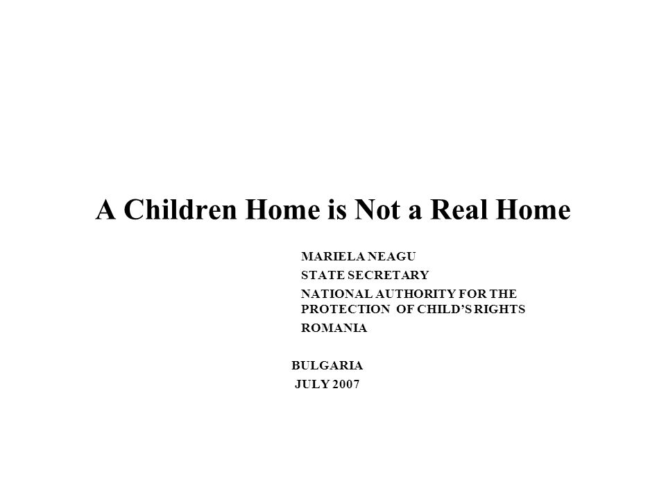 A Children Home is Not a Real Home MARIELA NEAGU STATE SECRETARY NATIONAL AUTHORITY FOR THE PROTECTION OF CHILDS RIGHTS ROMANIA BULGARIA JULY 2007