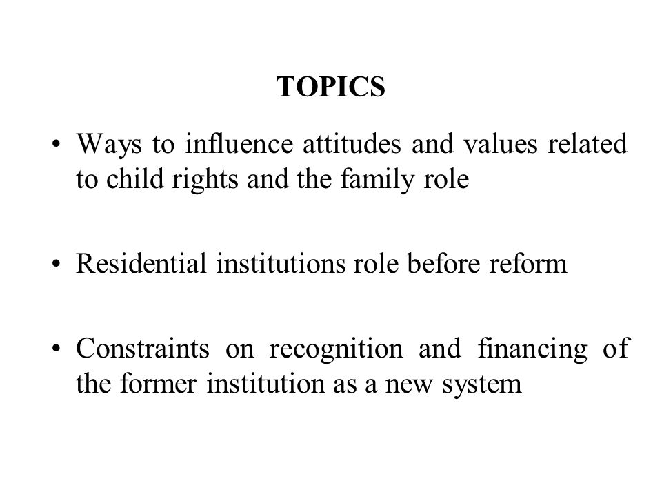 TOPICS Ways to influence attitudes and values related to child rights and the family role Residential institutions role before reform Constraints on recognition and financing of the former institution as a new system