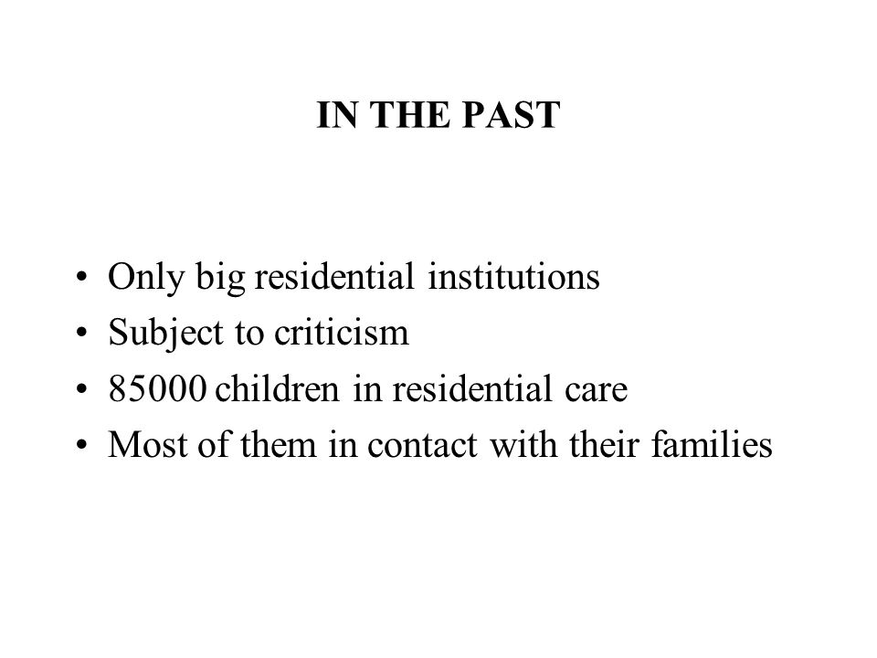 IN THE PAST Only big residential institutions Subject to criticism 85000 children in residential care Most of them in contact with their families