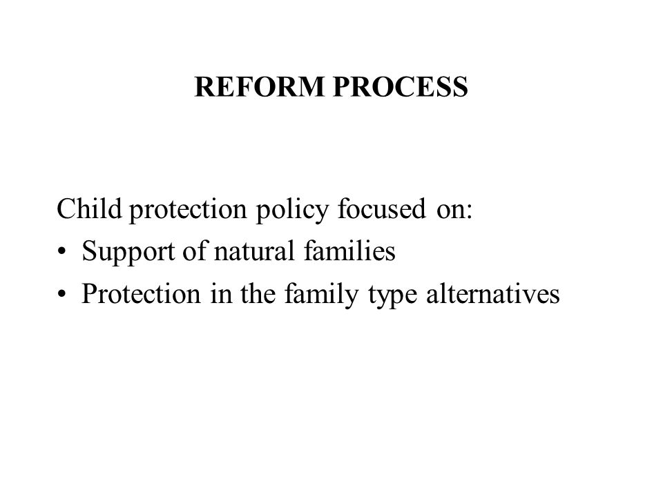 REFORM PROCESS Child protection policy focused on: Support of natural families Protection in the family type alternatives