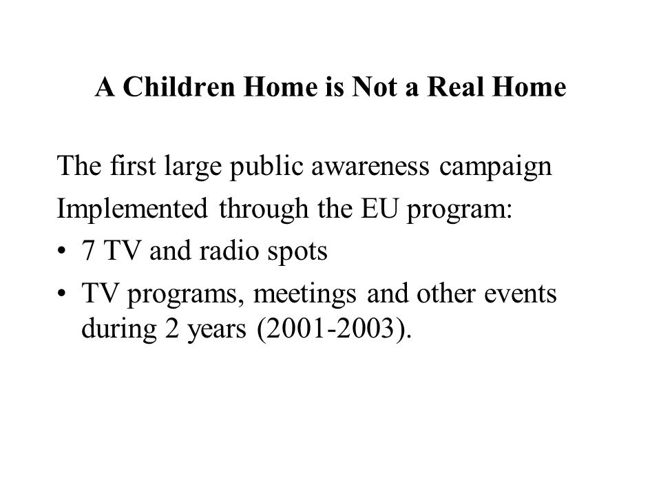 A Children Home is Not a Real Home The first large public awareness campaign Implemented through the EU program: 7 TV and radio spots TV programs, meetings and other events during 2 years (2001-2003).