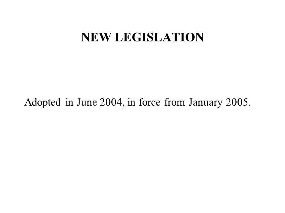 NEW LEGISLATION Adopted in June 2004, in force from January 2005.