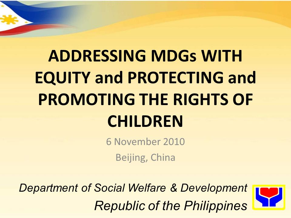 ADDRESSING MDGs WITH EQUITY and PROTECTING and PROMOTING THE RIGHTS OF CHILDREN 6 November 2010 Beijing, China Department of Social Welfare & Development Republic of the Philippines