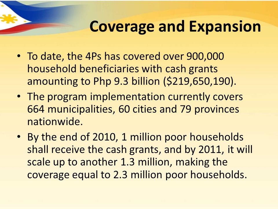 Coverage and Expansion To date, the 4Ps has covered over 900,000 household beneficiaries with cash grants amounting to Php 9.3 billion ($219,650,190).