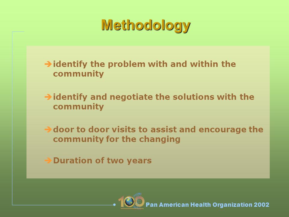 Pan American Health Organization 2002 Methodology èidentify the problem with and within the community èidentify and negotiate the solutions with the community èdoor to door visits to assist and encourage the community for the changing èDuration of two years