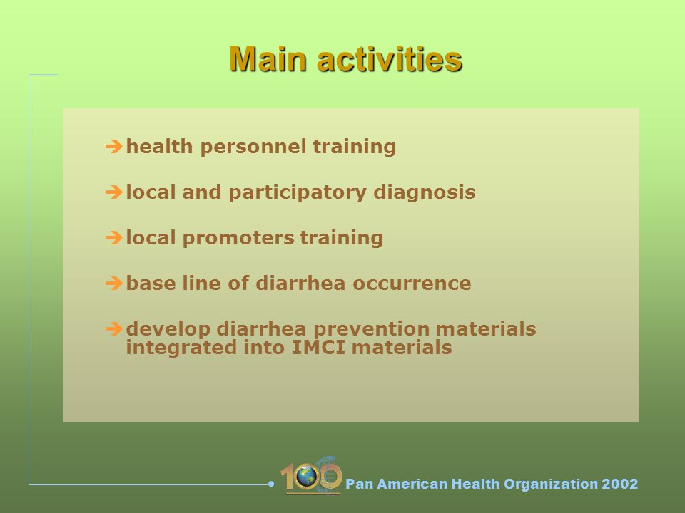 Pan American Health Organization 2002 Main activities èhealth personnel training èlocal and participatory diagnosis èlocal promoters training èbase line of diarrhea occurrence èdevelop diarrhea prevention materials integrated into IMCI materials