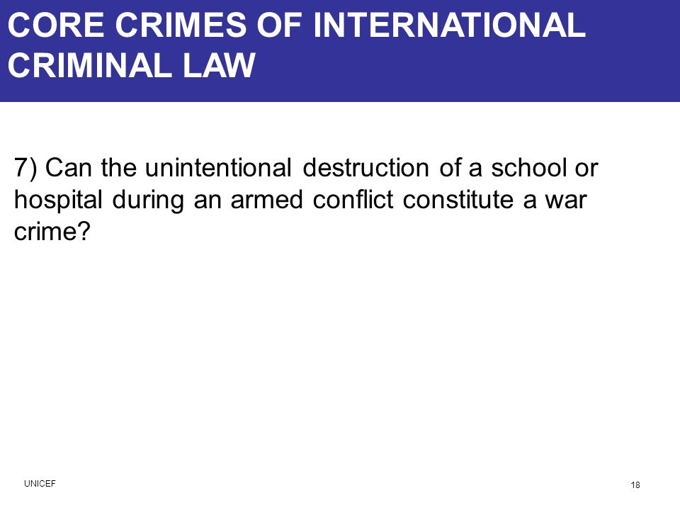 CORE CRIMES OF INTERNATIONAL CRIMINAL LAW 7) Can the unintentional destruction of a school or hospital during an armed conflict constitute a war crime