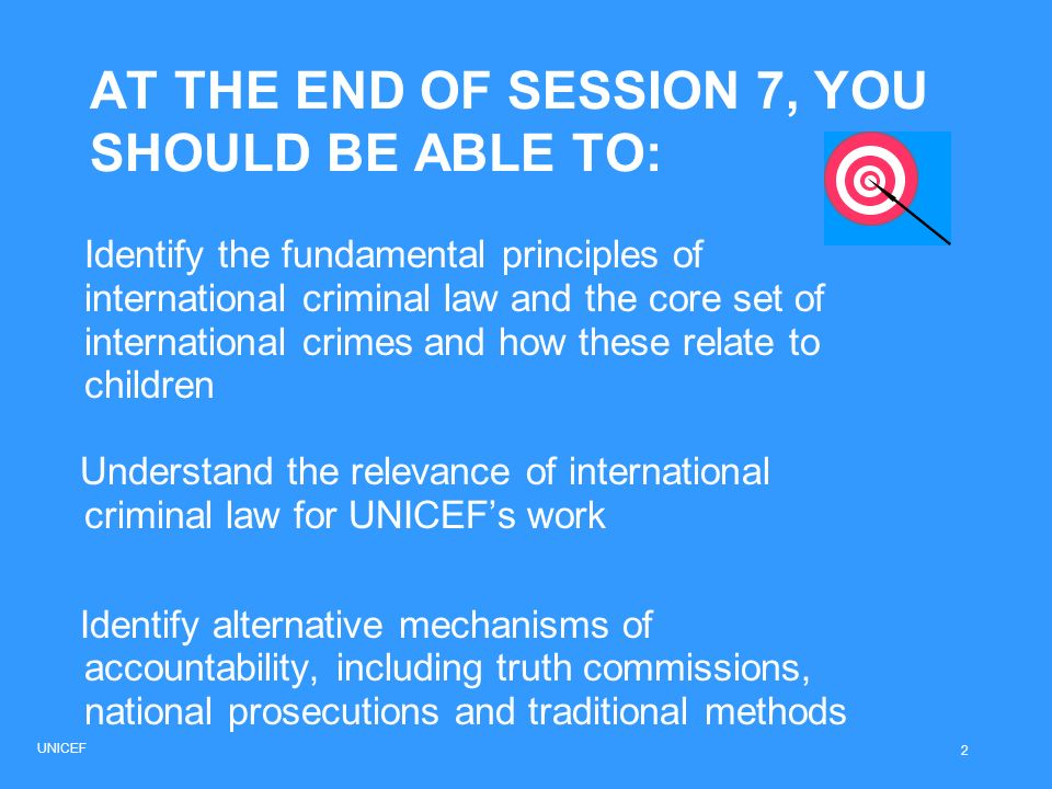 AT THE END OF SESSION 7, YOU SHOULD BE ABLE TO: Identify the fundamental principles of international criminal law and the core set of international cr