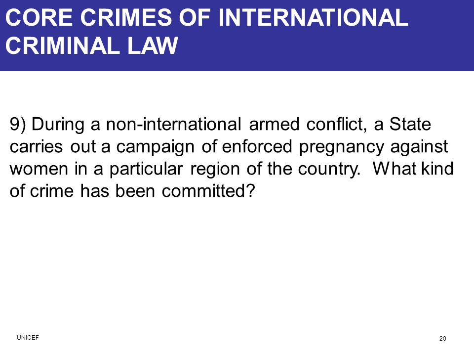 CORE CRIMES OF INTERNATIONAL CRIMINAL LAW 9) During a non-international armed conflict, a State carries out a campaign of enforced pregnancy against w