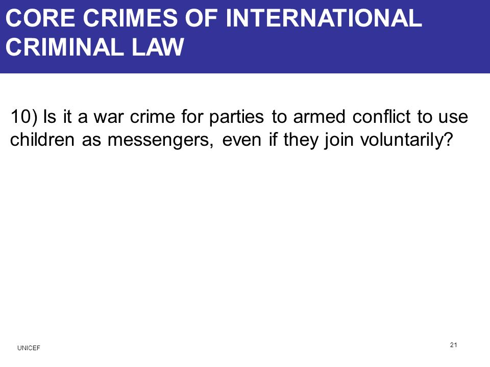 CORE CRIMES OF INTERNATIONAL CRIMINAL LAW 10) Is it a war crime for parties to armed conflict to use children as messengers, even if they join volunta
