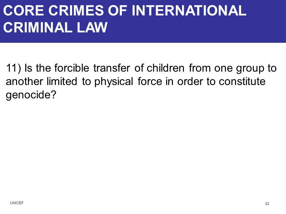 CORE CRIMES OF INTERNATIONAL CRIMINAL LAW 11) Is the forcible transfer of children from one group to another limited to physical force in order to con