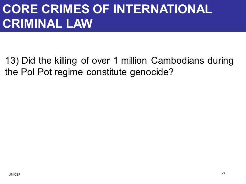 CORE CRIMES OF INTERNATIONAL CRIMINAL LAW 13) Did the killing of over 1 million Cambodians during the Pol Pot regime constitute genocide? 24 UNICEF