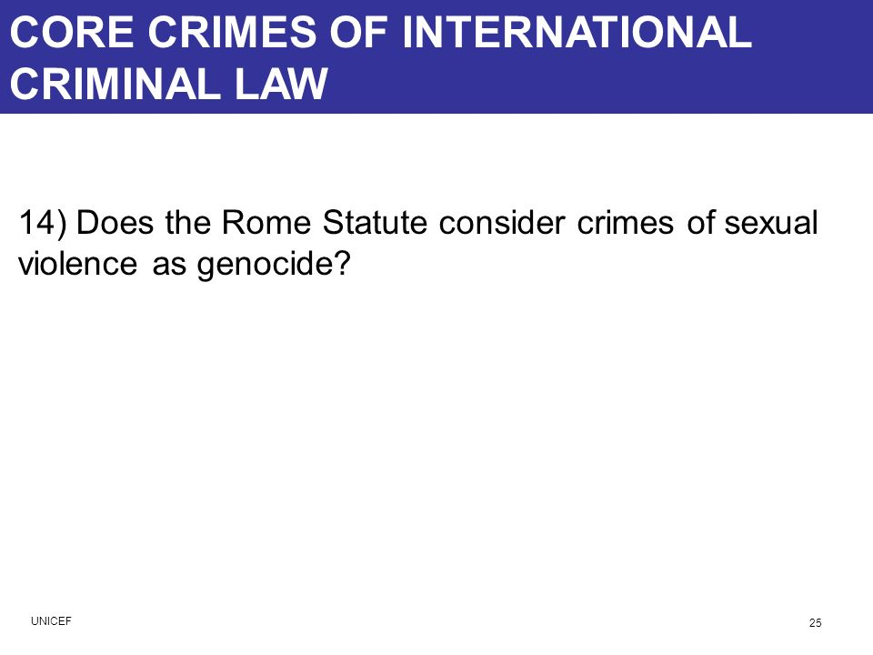CORE CRIMES OF INTERNATIONAL CRIMINAL LAW 14) Does the Rome Statute consider crimes of sexual violence as genocide? 25 UNICEF