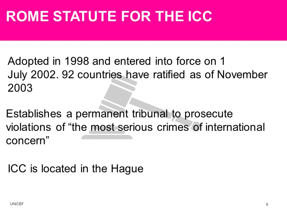 ROME STATUTE FOR THE ICC Adopted in 1998 and entered into force on 1 July 2002. 92 countries have ratified as of November 2003 ICC is located in the H