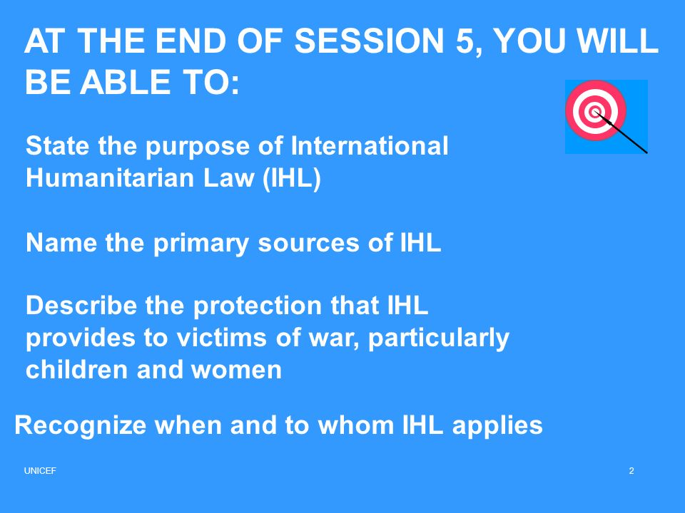 AT THE END OF SESSION 5, YOU WILL BE ABLE TO: Recognize when and to whom IHL applies State the purpose of International Humanitarian Law (IHL) Name th