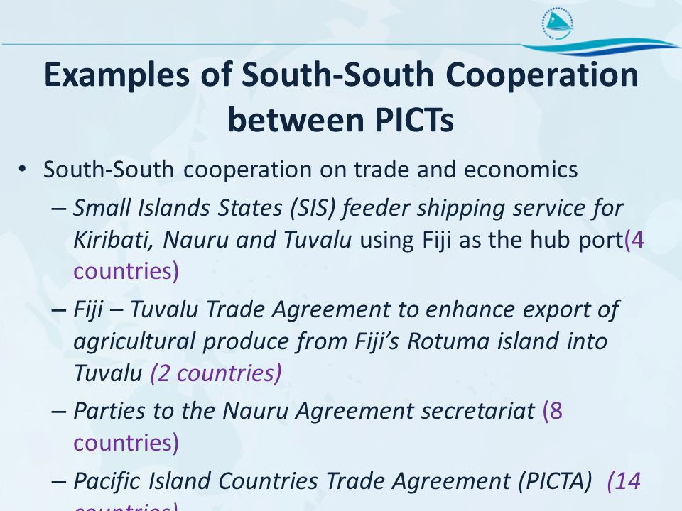 Examples of South-South Cooperation between PICTs South-South cooperation on trade and economics – Small Islands States (SIS) feeder shipping service for Kiribati, Nauru and Tuvalu using Fiji as the hub port(4 countries) – Fiji – Tuvalu Trade Agreement to enhance export of agricultural produce from Fijis Rotuma island into Tuvalu (2 countries) – Parties to the Nauru Agreement secretariat (8 countries) – Pacific Island Countries Trade Agreement (PICTA) (14 countries)