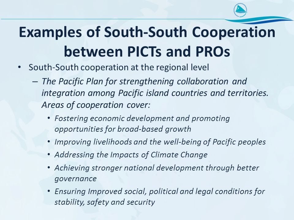 Examples of South-South Cooperation between PICTs and PROs South-South cooperation at the regional level – The Pacific Plan for strengthening collaboration and integration among Pacific island countries and territories.