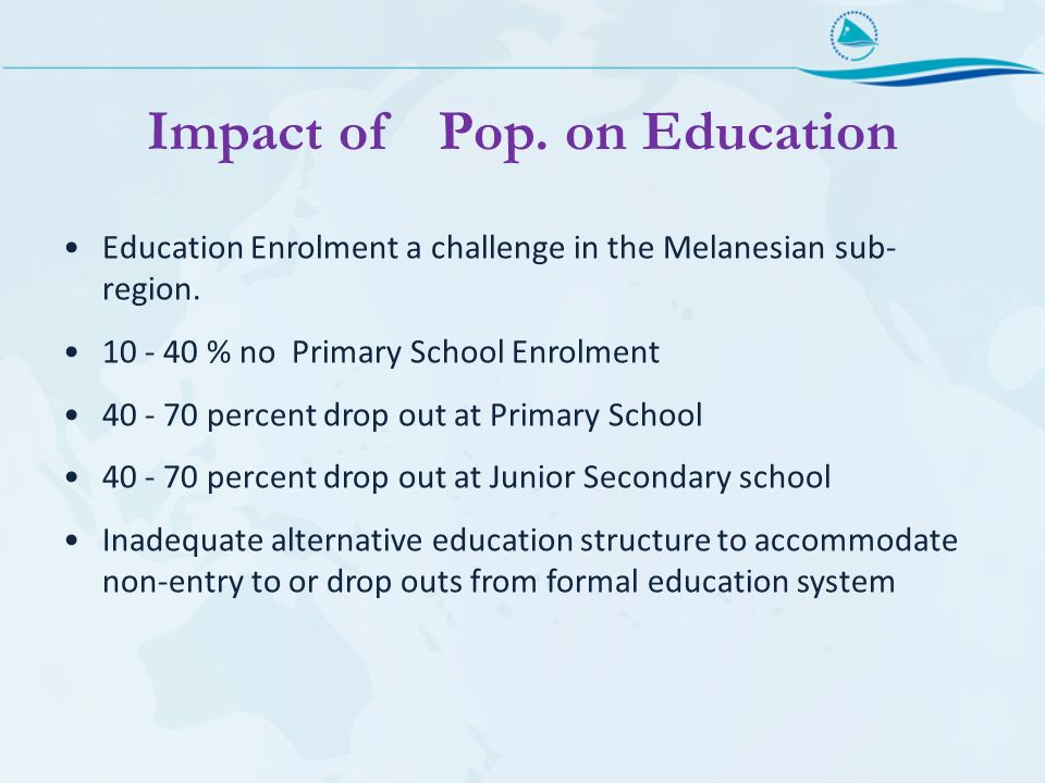 Impact of Pop. on Education Education Enrolment a challenge in the Melanesian sub- region.
