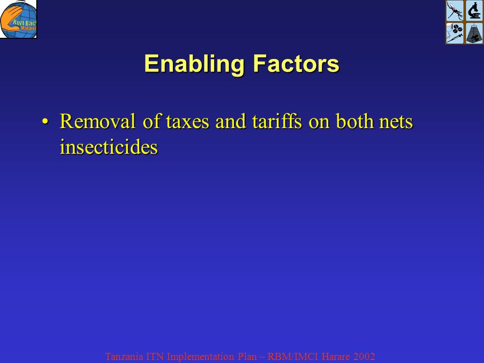 Tanzania ITN Implementation Plan – RBM/IMCI Harare 2002 Enabling Factors Removal of taxes and tariffs on both nets insecticidesRemoval of taxes and tariffs on both nets insecticides