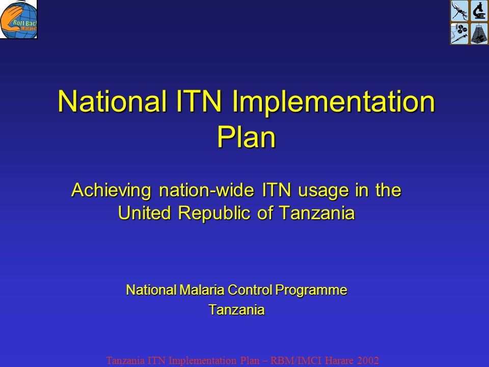 National ITN Implementation Plan Achieving nation-wide ITN usage in the United Republic of Tanzania National Malaria Control Programme Tanzania