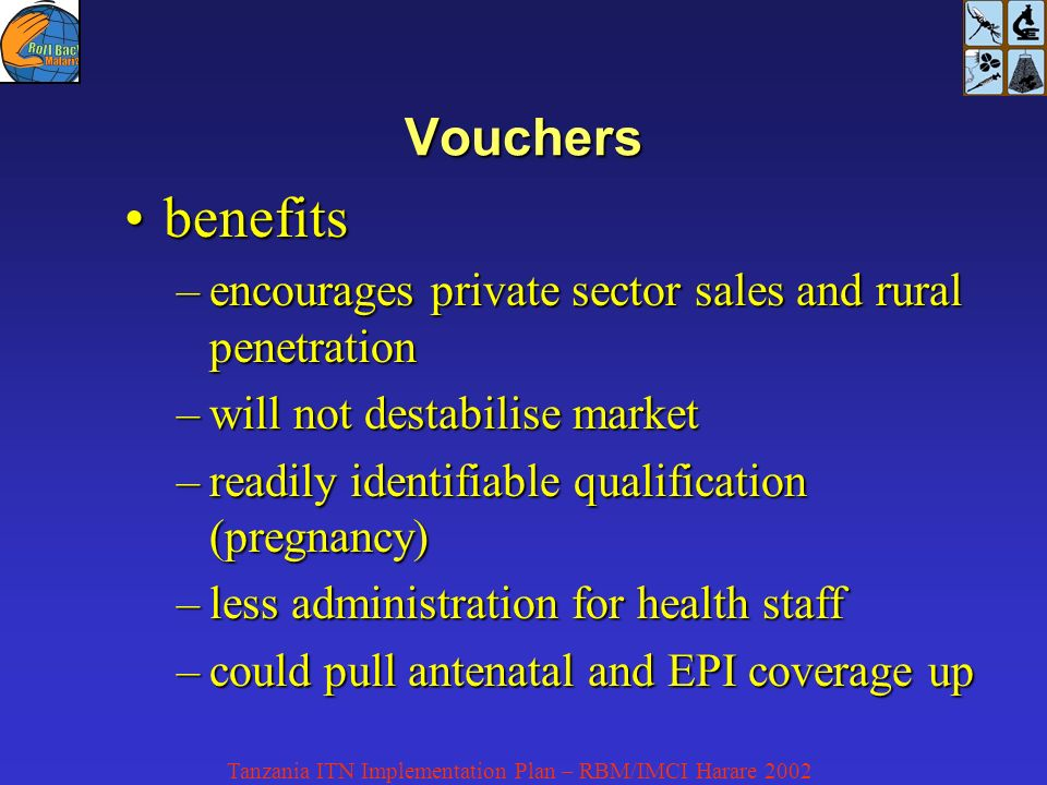 Tanzania ITN Implementation Plan – RBM/IMCI Harare 2002 Vouchers benefitsbenefits –encourages private sector sales and rural penetration –will not destabilise market –readily identifiable qualification (pregnancy) –less administration for health staff –could pull antenatal and EPI coverage up
