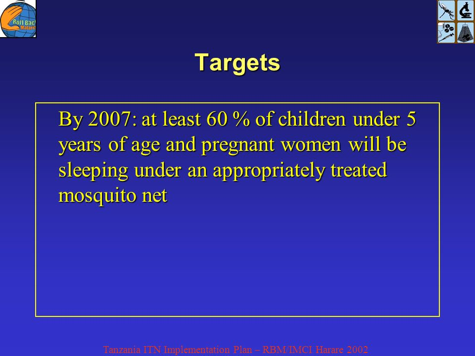 Tanzania ITN Implementation Plan – RBM/IMCI Harare 2002 Targets By 2007: at least 60 % of children under 5 years of age and pregnant women will be sleeping under an appropriately treated mosquito net