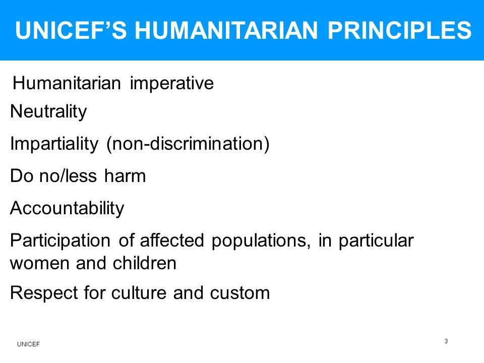 UNICEFS HUMANITARIAN PRINCIPLES Impartiality (non-discrimination) Neutrality Humanitarian imperative Do no/less harm Accountability Respect for culture and custom Participation of affected populations, in particular women and children 3 UNICEF