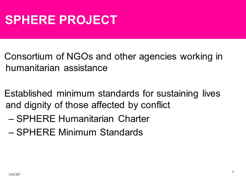 SPHERE PROJECT Consortium of NGOs and other agencies working in humanitarian assistance Established minimum standards for sustaining lives and dignity of those affected by conflict –SPHERE Humanitarian Charter –SPHERE Minimum Standards 4 UNICEF