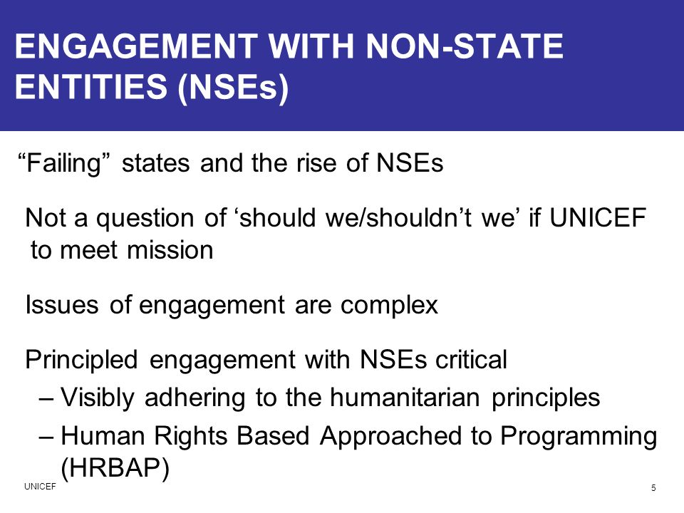 ENGAGEMENT WITH NON-STATE ENTITIES (NSEs) Failing states and the rise of NSEs Not a question of should we/shouldnt we if UNICEF to meet mission Issues of engagement are complex Principled engagement with NSEs critical –Visibly adhering to the humanitarian principles –Human Rights Based Approached to Programming (HRBAP) 5 UNICEF