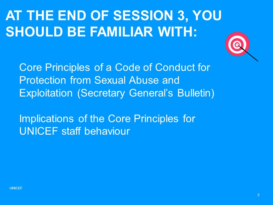 AT THE END OF SESSION 3, YOU SHOULD BE FAMILIAR WITH: Core Principles of a Code of Conduct for Protection from Sexual Abuse and Exploitation (Secretary Generals Bulletin) Implications of the Core Principles for UNICEF staff behaviour UNICEF 2