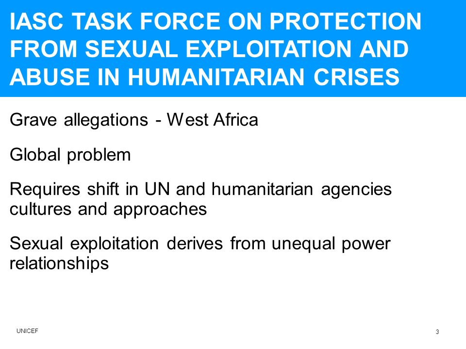 Grave allegations - West Africa Global problem Requires shift in UN and humanitarian agencies cultures and approaches Sexual exploitation derives from unequal power relationships IASC TASK FORCE ON PROTECTION FROM SEXUAL EXPLOITATION AND ABUSE IN HUMANITARIAN CRISES UNICEF 3