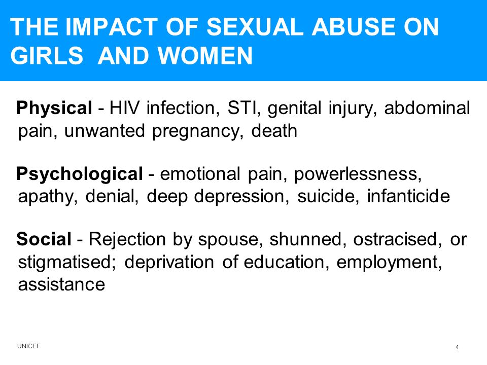 THE IMPACT OF SEXUAL ABUSE ON GIRLS AND WOMEN Physical - HIV infection, STI, genital injury, abdominal pain, unwanted pregnancy, death Psychological - emotional pain, powerlessness, apathy, denial, deep depression, suicide, infanticide Social - Rejection by spouse, shunned, ostracised, or stigmatised; deprivation of education, employment, assistance UNICEF 4