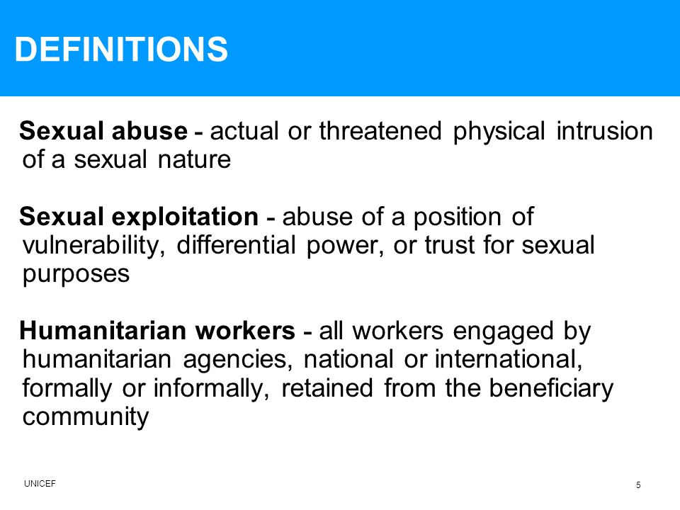 DEFINITIONS Sexual abuse - actual or threatened physical intrusion of a sexual nature Sexual exploitation - abuse of a position of vulnerability, differential power, or trust for sexual purposes Humanitarian workers - all workers engaged by humanitarian agencies, national or international, formally or informally, retained from the beneficiary community 5 UNICEF