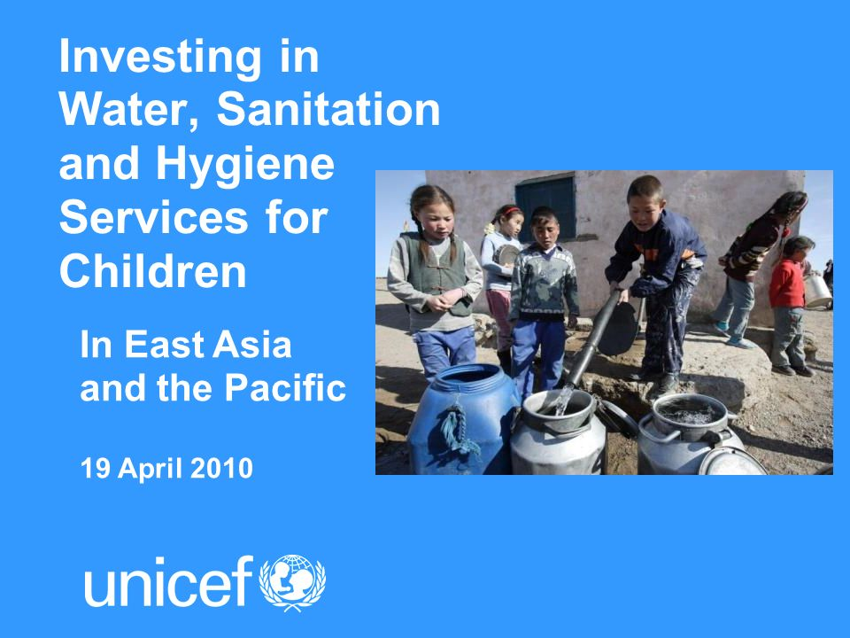 Investing in Water, Sanitation and Hygiene Services for Children In East Asia and the Pacific 19 April 2010