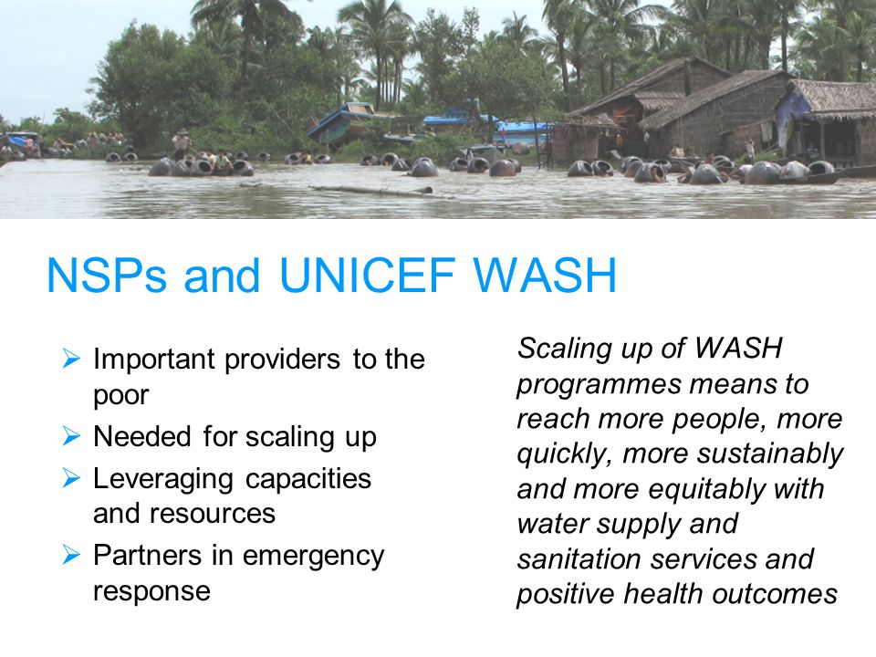 NSPs and UNICEF WASH Important providers to the poor Needed for scaling up Leveraging capacities and resources Partners in emergency response Scaling up of WASH programmes means to reach more people, more quickly, more sustainably and more equitably with water supply and sanitation services and positive health outcomes